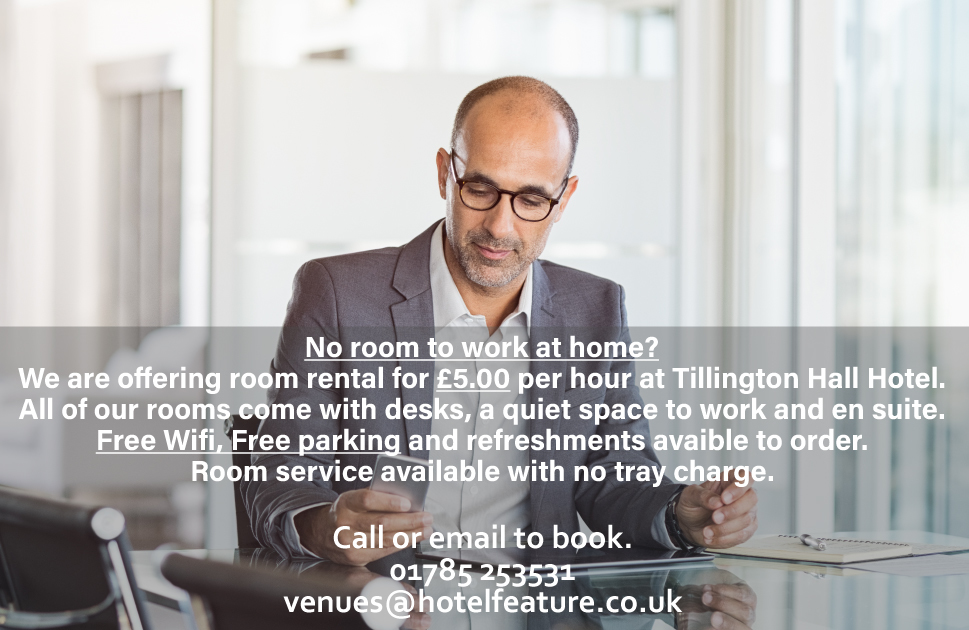 No room to work at home? We are offering room rental for £5.00 per hour at Tillington Hall Hotel. All of our rooms come with desks, a quiet space to work and en suite. Free Wifi, free parking and refreshments avaible to order. Room service available with no tray charge.  Call or email to book. 01785 253531 venues@hotelfeature.co.uk