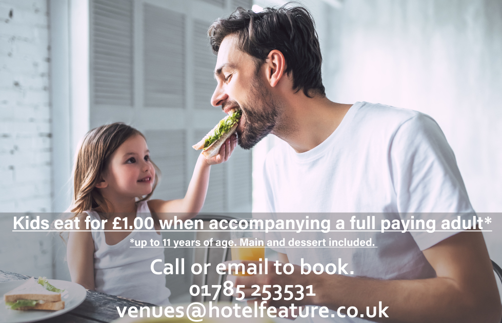 Kids eat for £1.00 when accompanying a full paying adult*. *up to 11 years of age. Main and dessert included.  Call or email to book. 01785 253531. venues@hotelfeature.co.uk